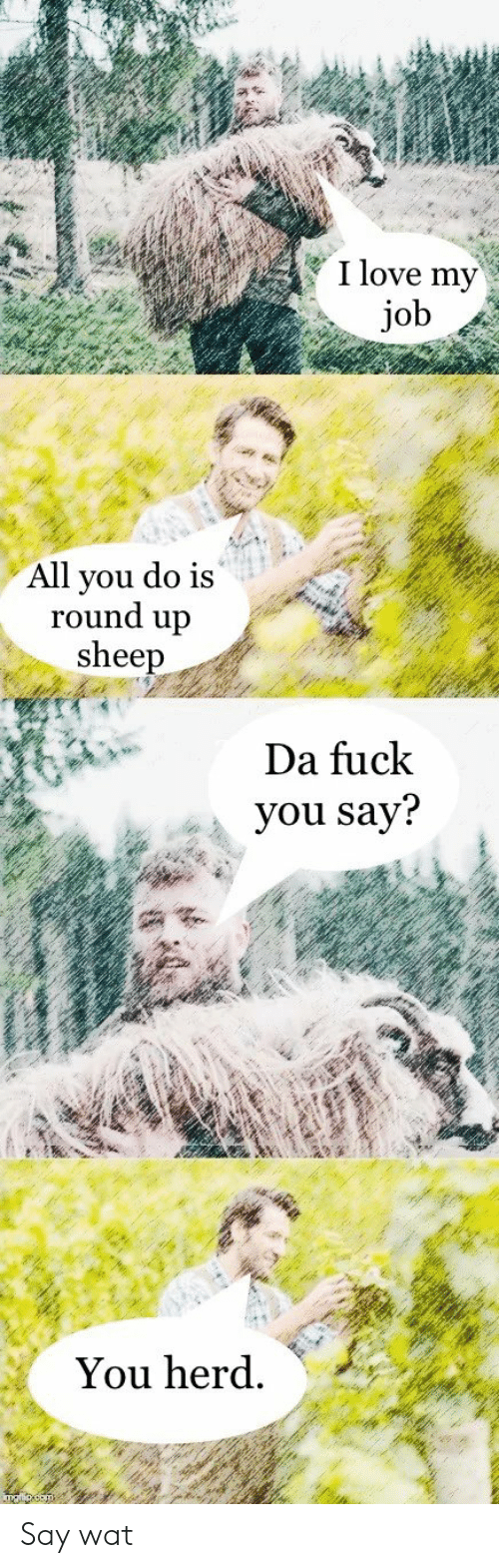 round up: I love my  job  All you do is  round up  sheep  Da fuck  you say?  You herd. Say wat