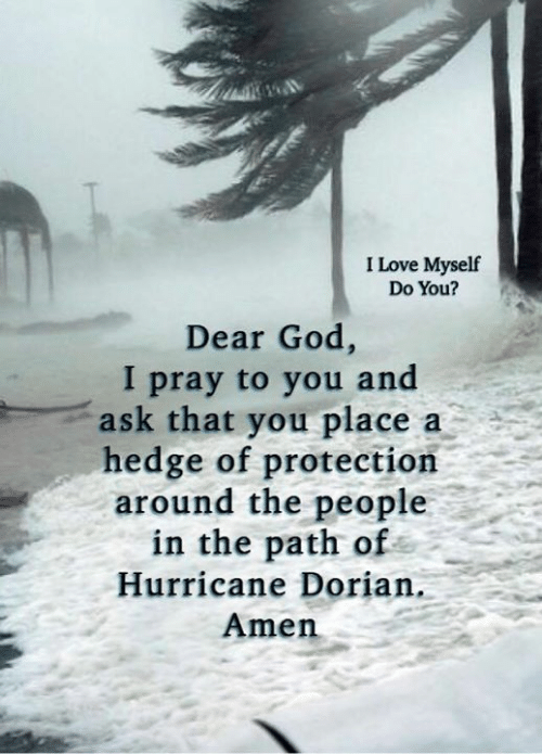 Hurricane: I Love Myself  Do You?  Dear God,  I pray to you and  ask that you place  hedge of protection  around the people  in the path of  a  Hurricane Dorian.  Amen