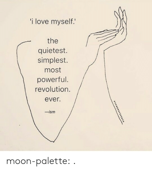 Simplest: i love myself.  the  quietest.  simplest.  most  powerful.  revolution.  ever.  -ism moon-palette:  .