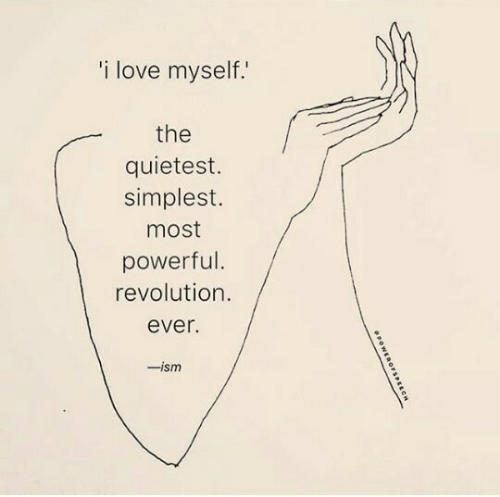Simplest: i love myself.  the  quietest.  simplest.  most  powerful  revolution./  ever.  -ism