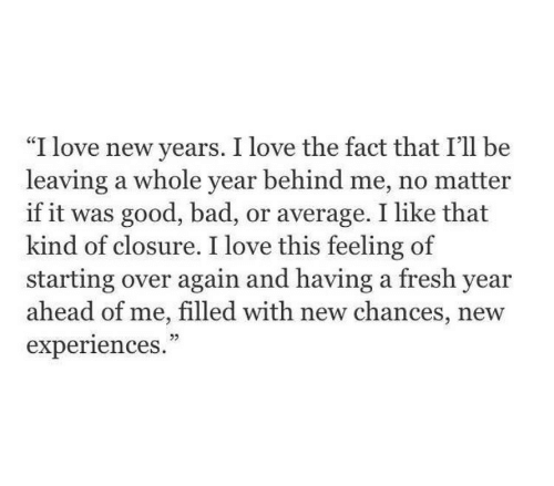 """closure: """"I love new years. I love the fact that I'll be  leaving a whole year behind me, no matter  if it was good, bad, or average. I like that  kind of closure. I love this feeling of  starting over again and having a fresh year  ahead of me, filled with new chances, new  experiences.  CE  05"""