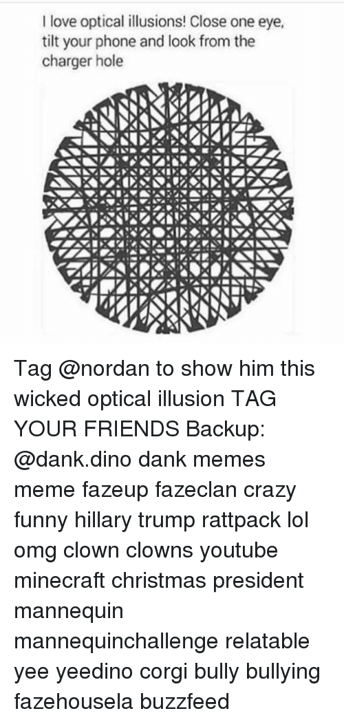 Tilting: I love optical illusions! Close one eye,  tilt your phone and look from the  charger hole Tag @nordan to show him this wicked optical illusion TAG YOUR FRIENDS Backup: @dank.dino dank memes meme fazeup fazeclan crazy funny hillary trump rattpack lol omg clown clowns youtube minecraft christmas president mannequin mannequinchallenge relatable yee yeedino corgi bully bullying fazehousela buzzfeed