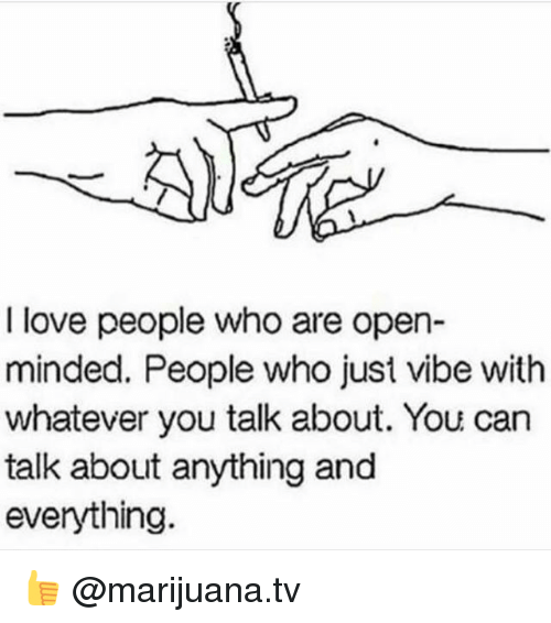 Love, Memes, and Marijuana: I love people who are open-  minded. People who just vibe with  whatever you talk about. You can  talk about anything and  everything 👍 @marijuana.tv