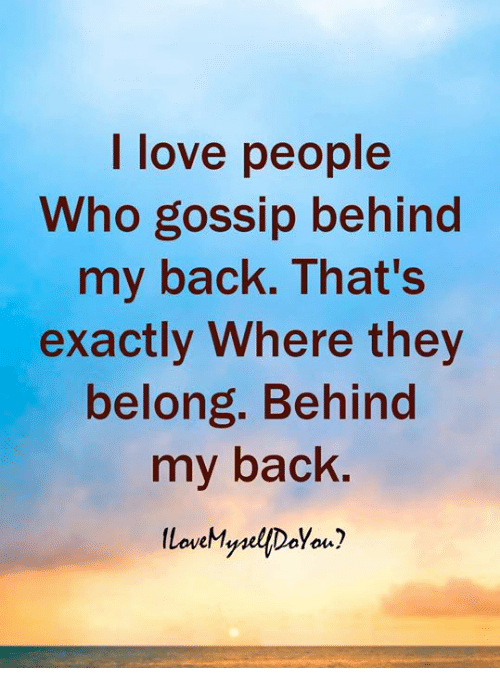 Love, Memes, and Back: I love people  Who gossip behind  my back. That's  exactly Where they  belong. Behind  my back