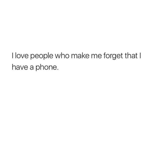 love people: I love people who make me forget that I  have a phone