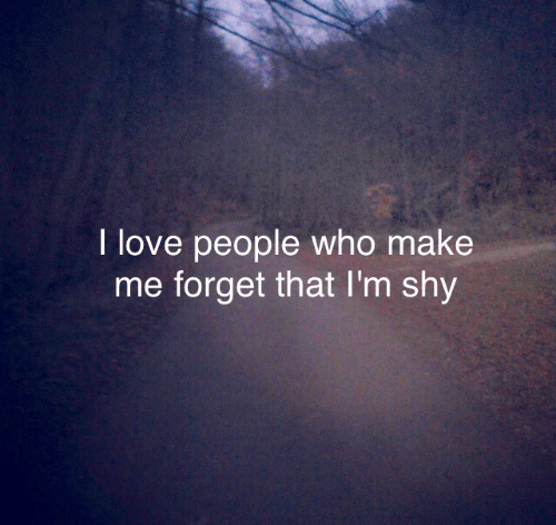Forget That: I love people who make  me forget that I'm shy