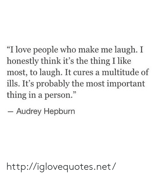 """Love, Http, and Audrey Hepburn: """"I love people who make me laugh. I  honestly think it's the thing I like  most, to laugh. It cures a multitude of  ills. It's probably the most important  thing in a person.""""  05  Audrey Hepburn http://iglovequotes.net/"""