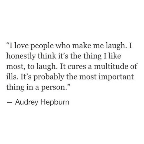 "love people: ""I love people who make me laugh. I  honestly think it's the thing I like  most, to laugh. It cures a multitude of  ills. It's probably the most important  thing in a person.""  -Audrey Hepburn"
