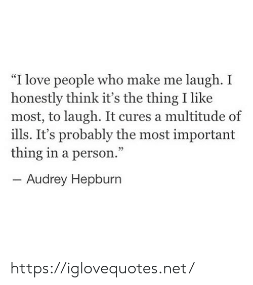 "make me laugh: ""I love people who make me laugh. I  honestly think it's the thing I like  most, to laugh. It cures a multitude of  ills. It's probably the most important  thing in a person.""  -Audrey Hepburn https://iglovequotes.net/"