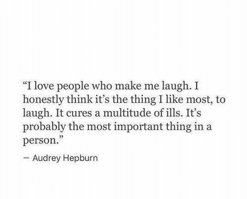 """Love, Audrey Hepburn, and The Thing: """"I love people who make me laugh. I  honestly think it's the thing I like most, to  laugh. It cures a multitude of ills. It's  probably the most important thing in a  person.  - Audrey Hepburn"""
