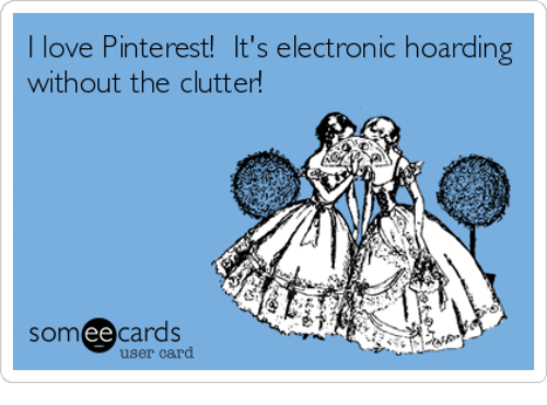 Someecards: I love Pinterest! It's electronic hoarding  without the clutter!  someecards  user card