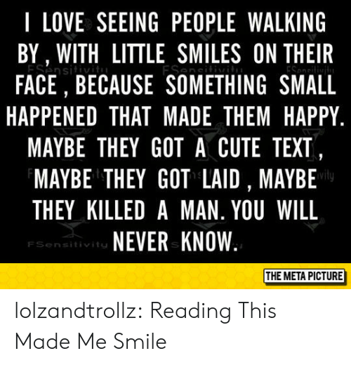 will never know: I LOVE SEEING PEOPLE WALKING  BY, WITH LITTLE SMILES ON THEIR  ESensitiv  FACE, BECAUSE SOMETHING SMALL  ESesi  HAPPENED THAT MADE THEM HAPPY  MAYBE THEY GOT A CUTE TEXT,  MAYBE THEY GOT LAID , MAYBE  THEY KILLED A MAN. YOU WILL  NEVER KNOW  FSensitivits  THE META PICTURE lolzandtrollz:  Reading This Made Me Smile