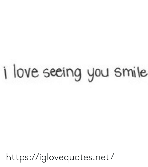Love, Smile, and Net: I love seeing you smile https://iglovequotes.net/