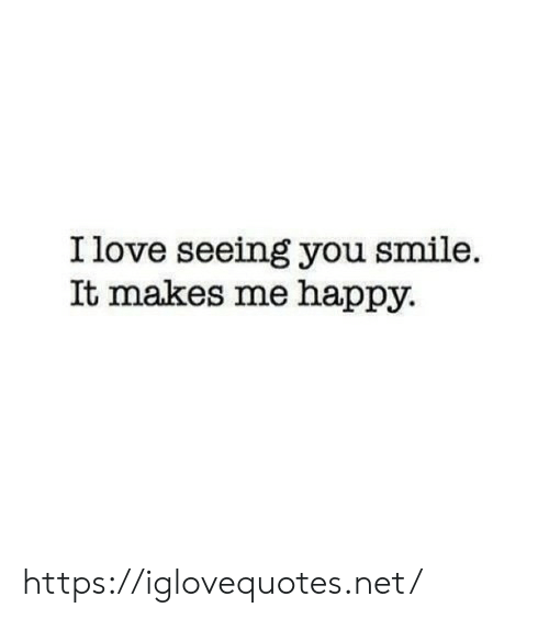 Me Happy: I love seeing you smile  It makes me happy https://iglovequotes.net/