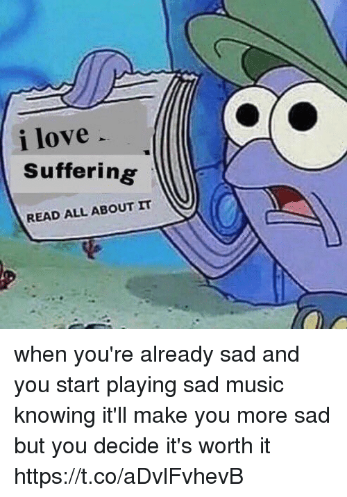 Love, Music, and Girl Memes: i love  Suffering  READ ALL ABOUT IT when you're already sad and you start playing sad music knowing it'll make you more sad but you decide it's worth it https://t.co/aDvlFvhevB
