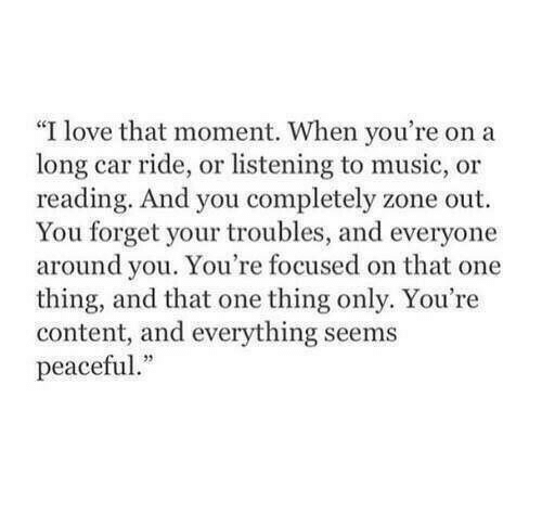 "Love, Music, and Content: ""I love that moment. When you're on a  long car ride, or listening to music, or  reading. And you completely zone out  You forget your troubles, and everyone  around you. You're focused on that one  thing, and that one thing only. You're  content, and everything seems  peaceful."