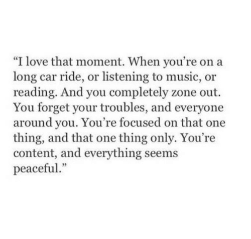 """that moment when: """"I love that moment. When you're on a  long car ride, or listening to music, or  reading. And you completely zone out.  You forget your troubles, and everyone  around you. You're focused on that one  thing, and that one thing only. You're  content, and everything seems  peaceful"""""""