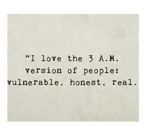 "Vulnerable: ""I love the 3 A. M  version of people:  vulnerable, honest, real"
