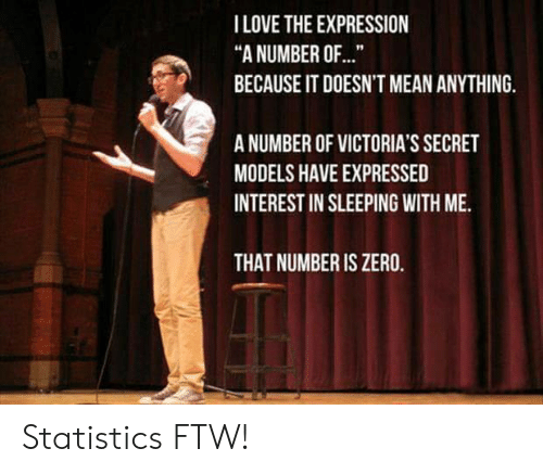 """Models: I LOVE THE EXPRESSION  """"A NUMBER OF...  BECAUSE IT DOESN'T MEAN ANYTHING.  A NUMBER OF VICTORIA'S SECRET  MODELS HAVE EXPRESSED  INTEREST IN SLEEPING WITH ME.  THAT NUMBER IS ZERO. Statistics FTW!"""