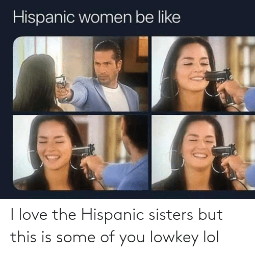 sisters: I love the Hispanic sisters but this is some of you lowkey lol