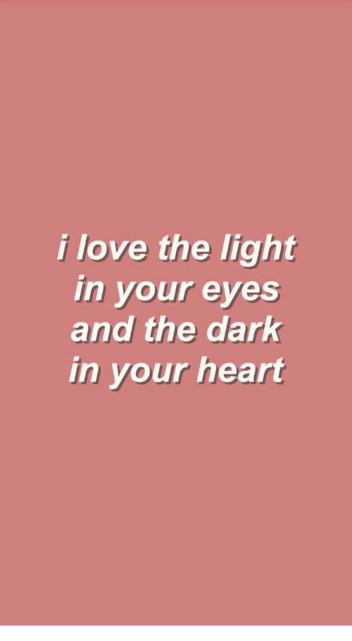 Love, Heart, and Dark: i love the light  in your eyes  and the dark  in your heart