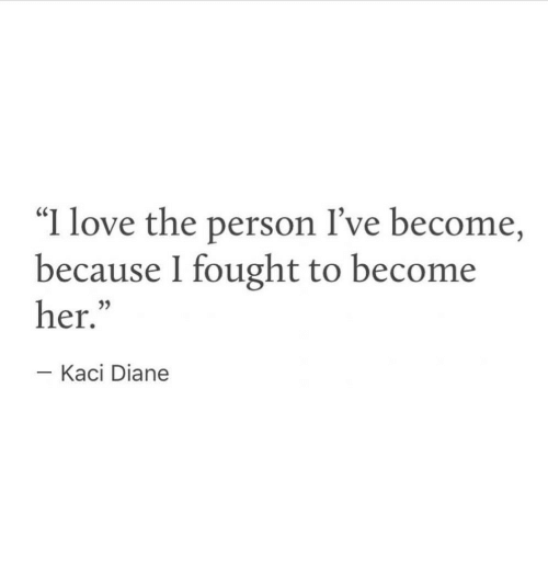 "Love, Her, and Person: ""I love the person I've become,  because I fought to become  her.  05  Kaci Diane"