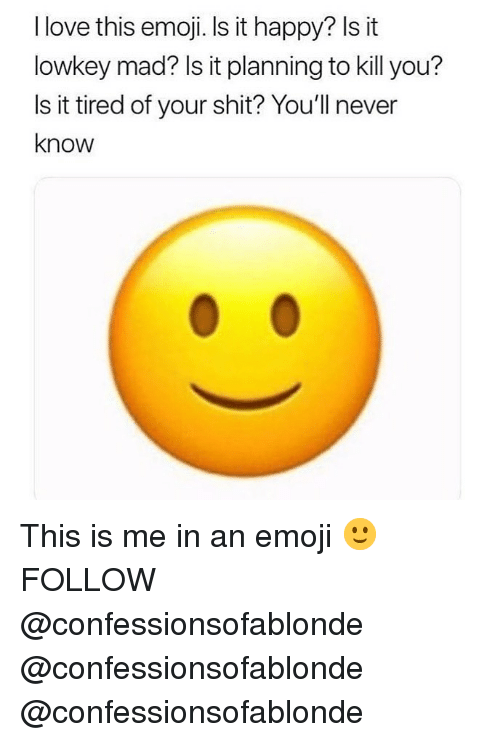 Emoji, Love, and Memes: I love this emoji. Is it happy? Is it  lowkey mad? Is it planning to kill you?  ls it tired of your shit? You'll never  know This is me in an emoji 🙂 FOLLOW @confessionsofablonde @confessionsofablonde @confessionsofablonde