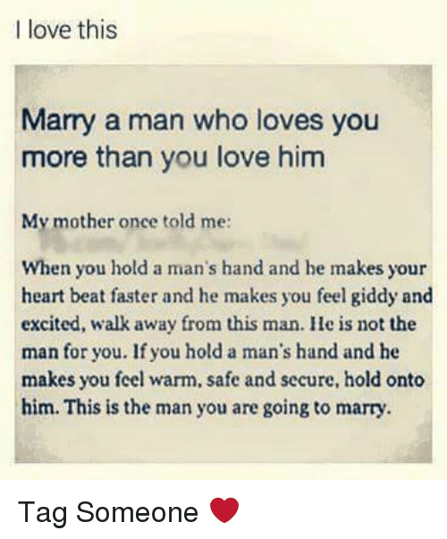 marry a man: I love this  Marry a man who loves you  more than you love him  My mother once told me:  When you hold a man's hand and he makes your  heart beat faster and he makes you feel giddy and  excited, walk away from this man. He is not the  man for you. If you hold a man's hand and he  makes you feel warm, safe and secure, hold onto  him. This is the man you are going to marry. Tag Someone ❤