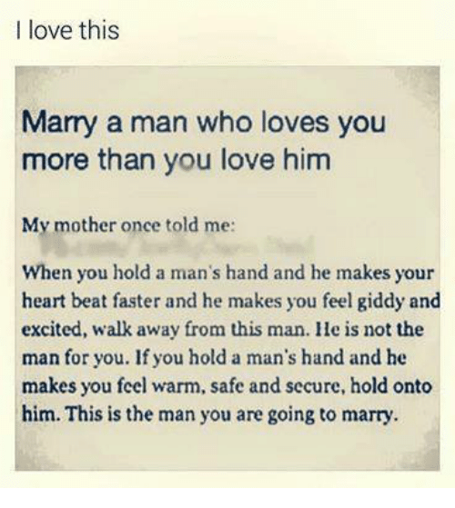 marry a man: I love this  Marry a man who loves you  more than you love him  My mother once told me:  When you hold a man's hand and he makes your  heart beat faster and he makes you feel giddy and  excited, walk away from this man. He is not the  man for you. If you hold a man's hand and he  makes you feel warm, safe and secure, hold onto  him. This is the man you are going to marry.