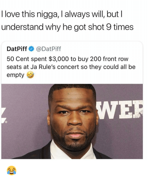 Front Row: I love this nigga, I always will, butI  understand why he got shot 9 times  DatPiff @DatPiff  50 Cent spent $3,000 to buy 200 front row  seats at Ja Rule's concert so they could all be  empty  IWE 😂