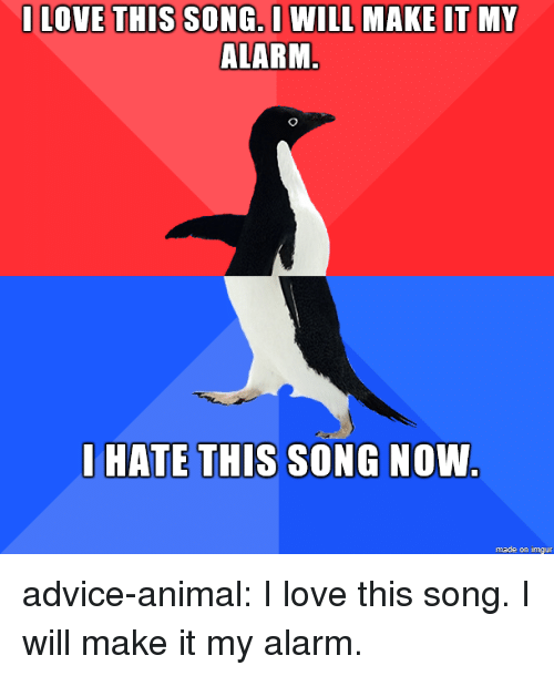 Advice, Love, and Tumblr: I LOVE THIS SONG.O WILL MAKE IT MY  ALARM  LHATE THIS SONG NOW  made on imgur advice-animal:  I love this song. I will make it my alarm.