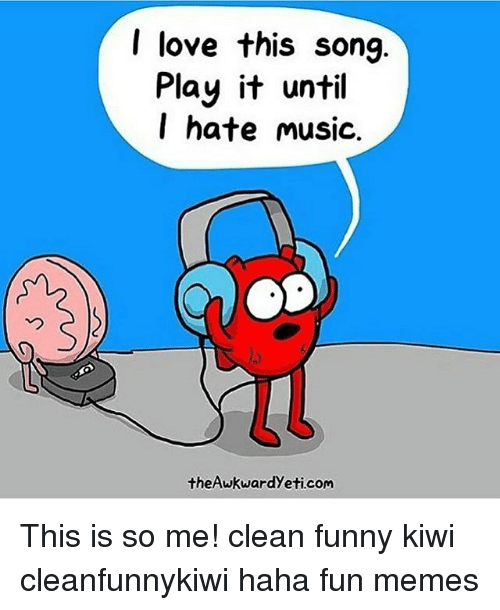 I Love This Song Play It Until Hate Music theAwkwardyeti Com