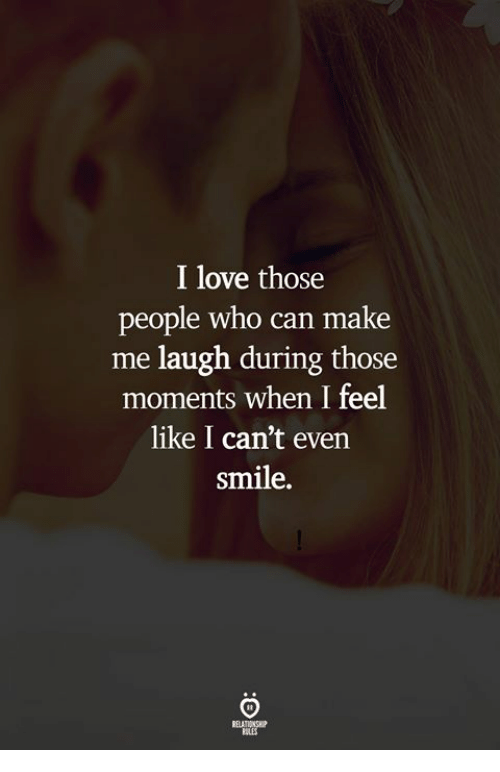 Love, Smile, and Who: I love those  people who can make  me laugh during those  moments when I feel  like I can't even  smile.  RELATIONS