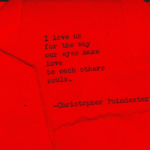 Souls: I love us  for the way  our eyes make  love  to each others  souls.  Christopher Poindexter