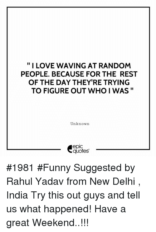 "Epicly: "" I LOVE WAVING AT RANDOM  PEOPLE. BECAUSE FOR THE REST  OF THE DAY THEY'RE TRYING  TO FIGURE OUT WHO I WAS""  Unknown  epic  quotes #1981 #Funny Suggested by Rahul Yadav from New Delhi , India Try this out guys and tell us what happened! Have a great Weekend..!!!"