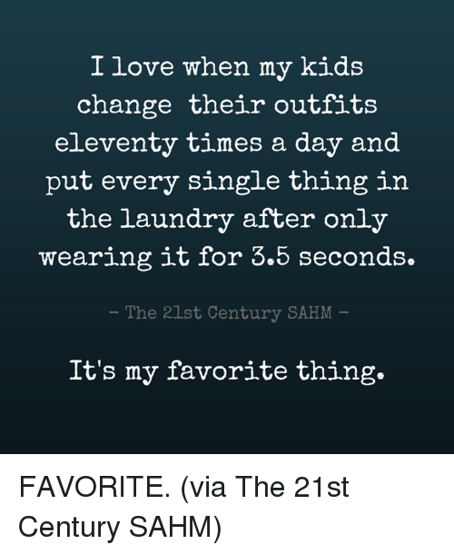 Dank, Laundry, and Love: I love when my kids  change their outfits  eleventy times a day and  put every single thing in  the laundry after only  wearing it for 3.5 seconds.  - The 21st Century SAHM  It's my favorite thing. FAVORITE. (via The 21st Century SAHM)