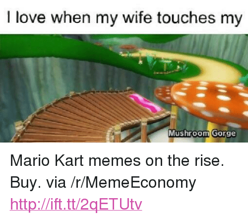 """Love, Mario Kart, and Memes: I love when my wife touches my  Mushroom Gorge <p>Mario Kart memes on the rise. Buy. via /r/MemeEconomy <a href=""""http://ift.tt/2qETUtv"""">http://ift.tt/2qETUtv</a></p>"""