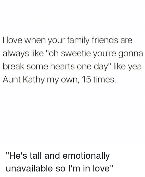 "Family, Friends, and Love: I love when your family friends are  always like ""oh sweetie you're gonna  break some hearts one day"" like yea  Aunt Kathy my own, 15 times. ""He's tall and emotionally unavailable so I'm in love"""