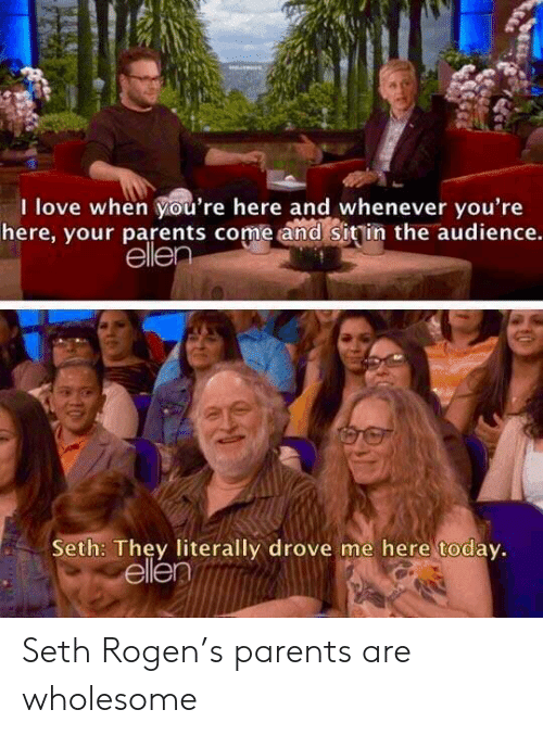 Love, Parents, and Seth Rogen: I love when you're here and whenever you're  here, your parents come and Sitin the audience.  elle  Seth: They literally drove me here todav.  ellen Seth Rogen's parents are wholesome