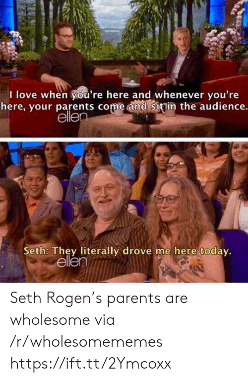Love, Parents, and Seth Rogen: I love when you're here and whenever you're  here, your parents come and Sitin the audience.  elle  Seth: They literally drove me here todav.  ellen Seth Rogen's parents are wholesome via /r/wholesomememes https://ift.tt/2Ymcoxx