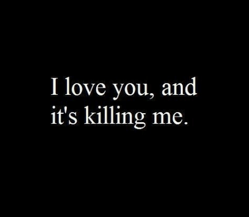 Love, I Love You, and You: I love you, and  it's killing me