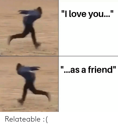 "Love, I Love You, and Friend: ""I love you...""  ""...as a friend"" Relateable :("