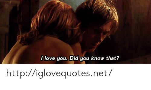 Love, I Love You, and Http: I love you. Did gou know that? http://iglovequotes.net/