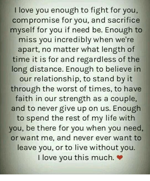 i love you this much: I love you enough to fight for you,  compromise for you, and sacrifice  myself for you if need be. Enough to  miss you incredibly when we're  apart, no matter what length of  time it is for and regardless of the  long distance. Enough to believe in  our relationship, to stand by it  through the worst of times, to have  faith in our strength as a couple,  and to never give up on us. Enough  to spend the rest of my life with  you, be there for you when you need  or want me, and never ever want to  leave you, or to live without you.  I love you this much. »