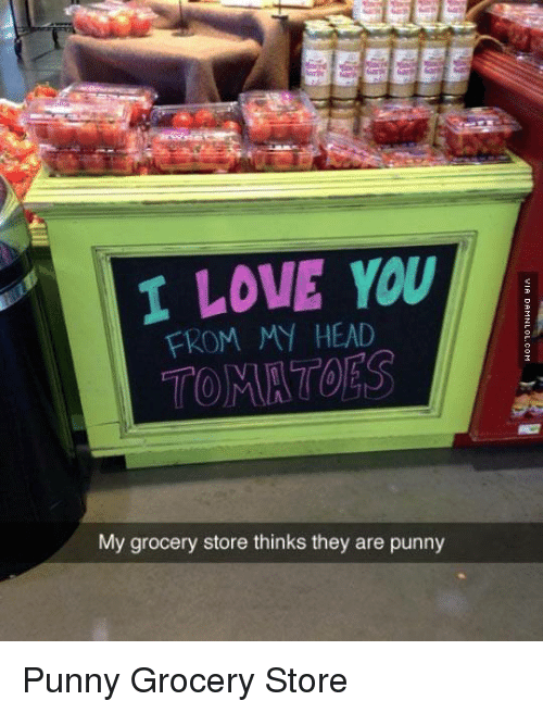 Head, Love, and Memes: I LOVE YOU  FROM MY HEAD  My grocery store thinks they are punny Punny Grocery Store