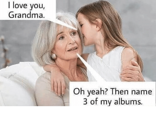 I Love You, Man: I love you  Grandma.  Oh yeah? Then name  3 of my albums.
