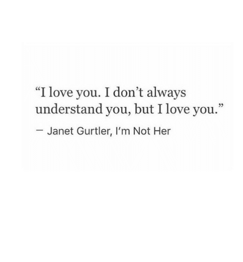 "Love, I Love You, and Her: ""I love you. I don't always  understand you, but I love you.""  25  Janet Gurtler, I'm Not Her"