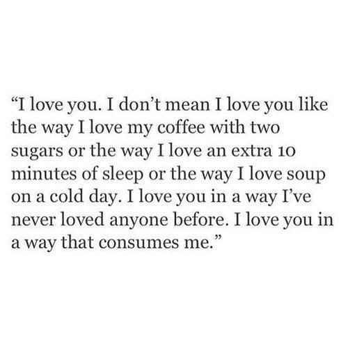 "Love, I Love You, and Coffee: ""I love you. I don't mean I love you like  the way I love my coffee with two  sugars or the way I love an extra 10  minutes of sleep or the way I love soup  on a cold day. I love you in a way I've  ever loved anyone before. I love you in  a way that consumes me.""  23"