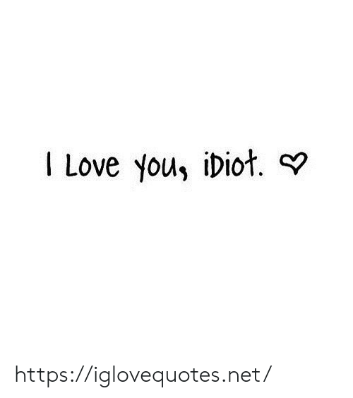 Love, I Love You, and Idiot: I Love you, iDiot. https://iglovequotes.net/