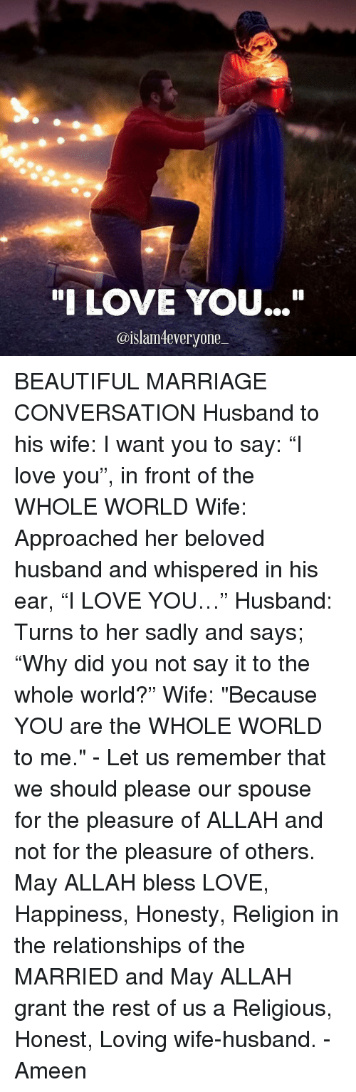 """conversate: """"I LOVE YOU...""""  @islam everyone BEAUTIFUL MARRIAGE CONVERSATION Husband to his wife: I want you to say: """"I love you"""", in front of the WHOLE WORLD Wife: Approached her beloved husband and whispered in his ear, """"I LOVE YOU…"""" Husband: Turns to her sadly and says; """"Why did you not say it to the whole world?"""" Wife: """"Because YOU are the WHOLE WORLD to me."""" - Let us remember that we should please our spouse for the pleasure of ALLAH and not for the pleasure of others. May ALLAH bless LOVE, Happiness, Honesty, Religion in the relationships of the MARRIED and May ALLAH grant the rest of us a Religious, Honest, Loving wife-husband. - Ameen"""